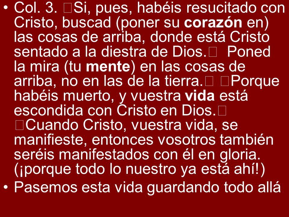 Col. 3. Si, pues, habéis resucitado con Cristo, buscad (poner su corazón en) las cosas de arriba, donde está Cristo sentado a la diestra de Dios. Pone
