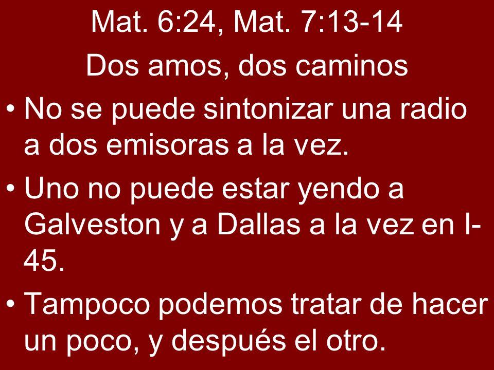 Mat. 6:24, Mat. 7:13-14 Dos amos, dos caminos No se puede sintonizar una radio a dos emisoras a la vez. Uno no puede estar yendo a Galveston y a Dalla