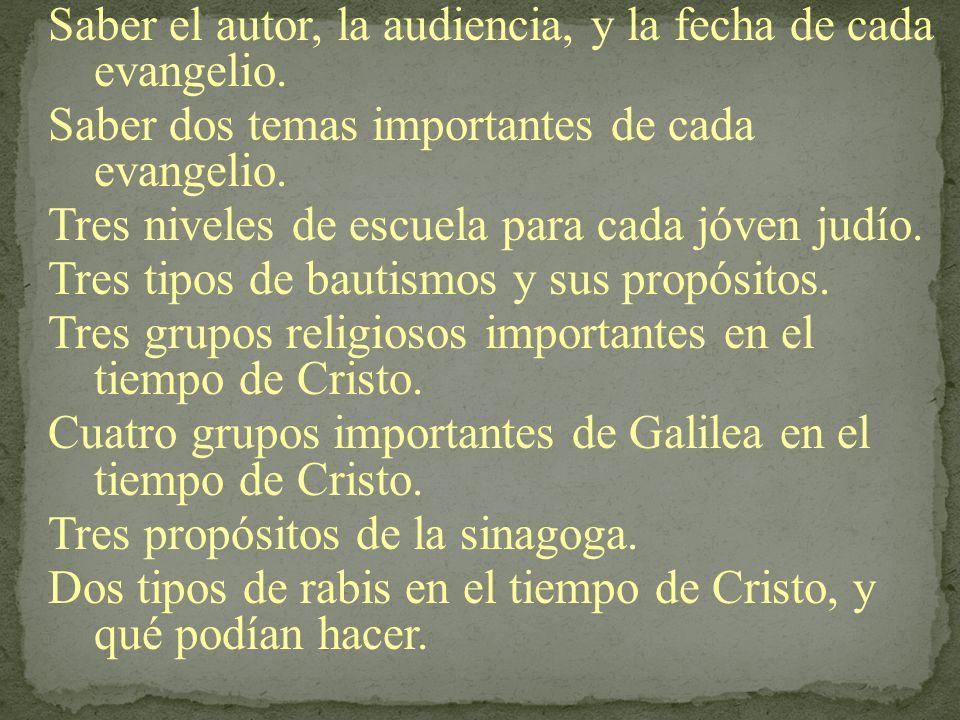 Saber el autor, la audiencia, y la fecha de cada evangelio. Saber dos temas importantes de cada evangelio. Tres niveles de escuela para cada jóven jud