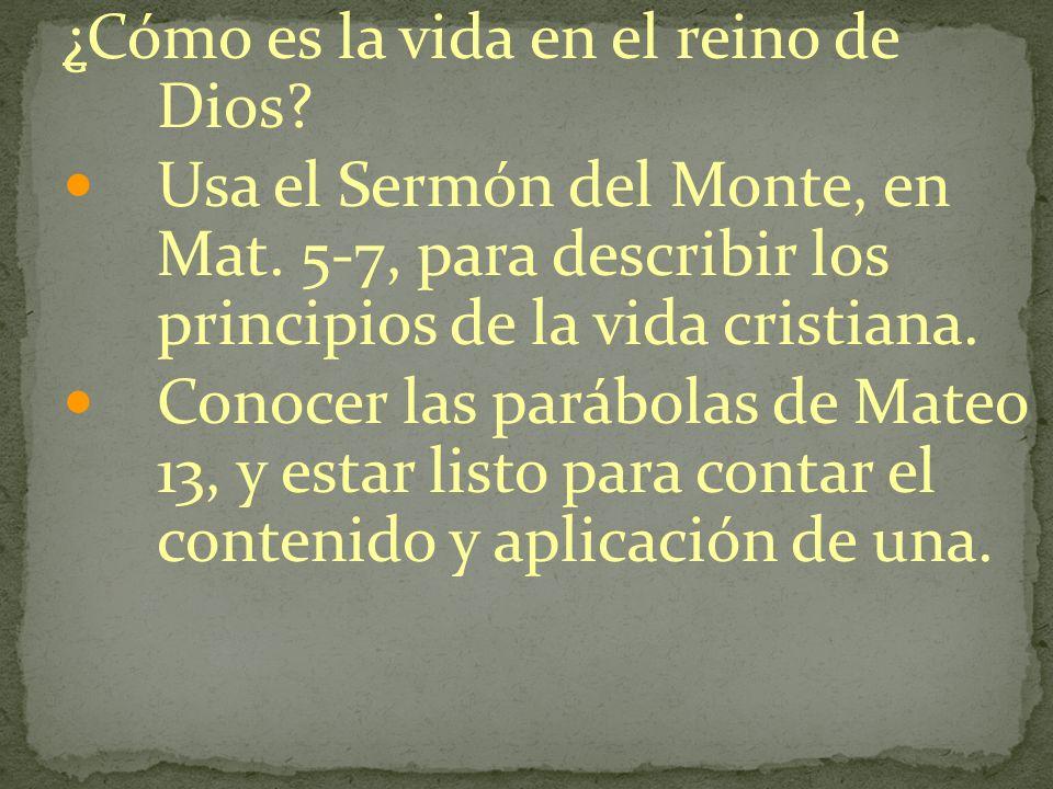 ¿Cómo es la vida en el reino de Dios? Usa el Sermón del Monte, en Mat. 5-7, para describir los principios de la vida cristiana. Conocer las parábolas