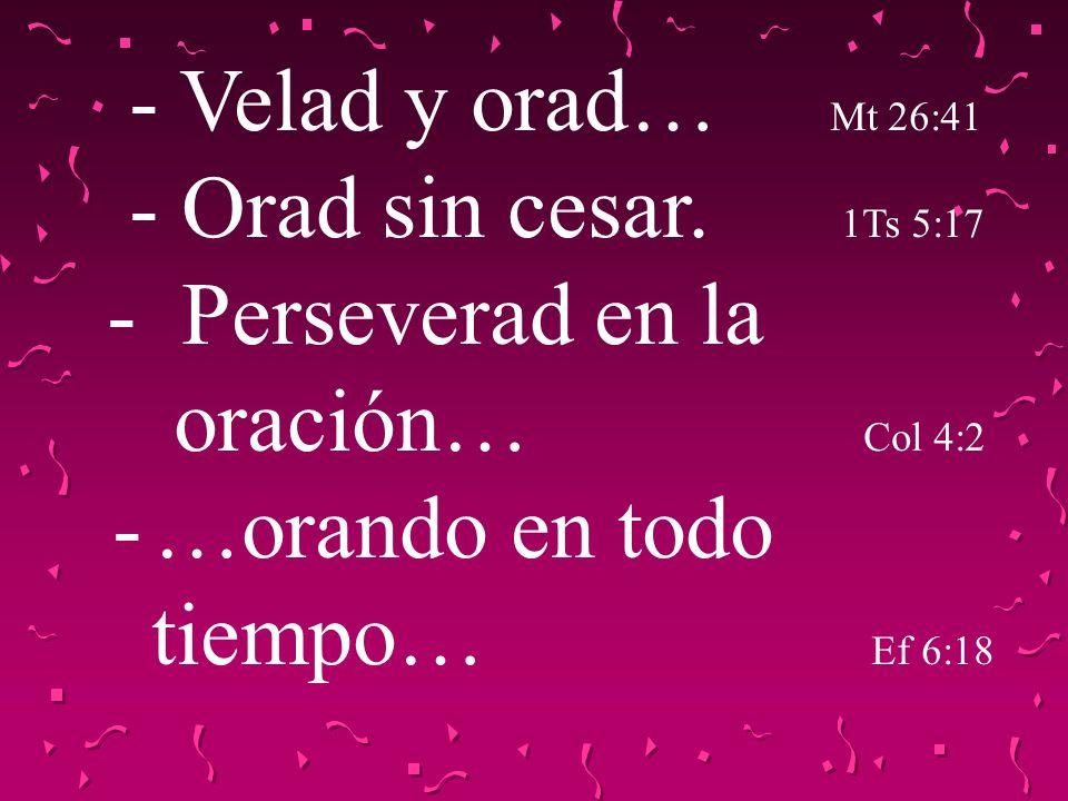 - Velad y orad… Mt 26:41 - Orad sin cesar. 1Ts 5:17 - Perseverad en la oración… Col 4:2 - …orando en todo tiempo… Ef 6:18