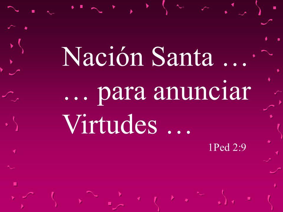 Nación Santa … … para anunciar Virtudes … 1Ped 2:9