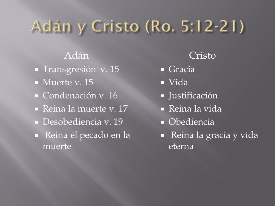 Adán Transgresión v. 15 Muerte v. 15 Condenación v. 16 Reina la muerte v. 17 Desobediencia v. 19 Reina el pecado en la muerte Cristo Gracia Vida Justi