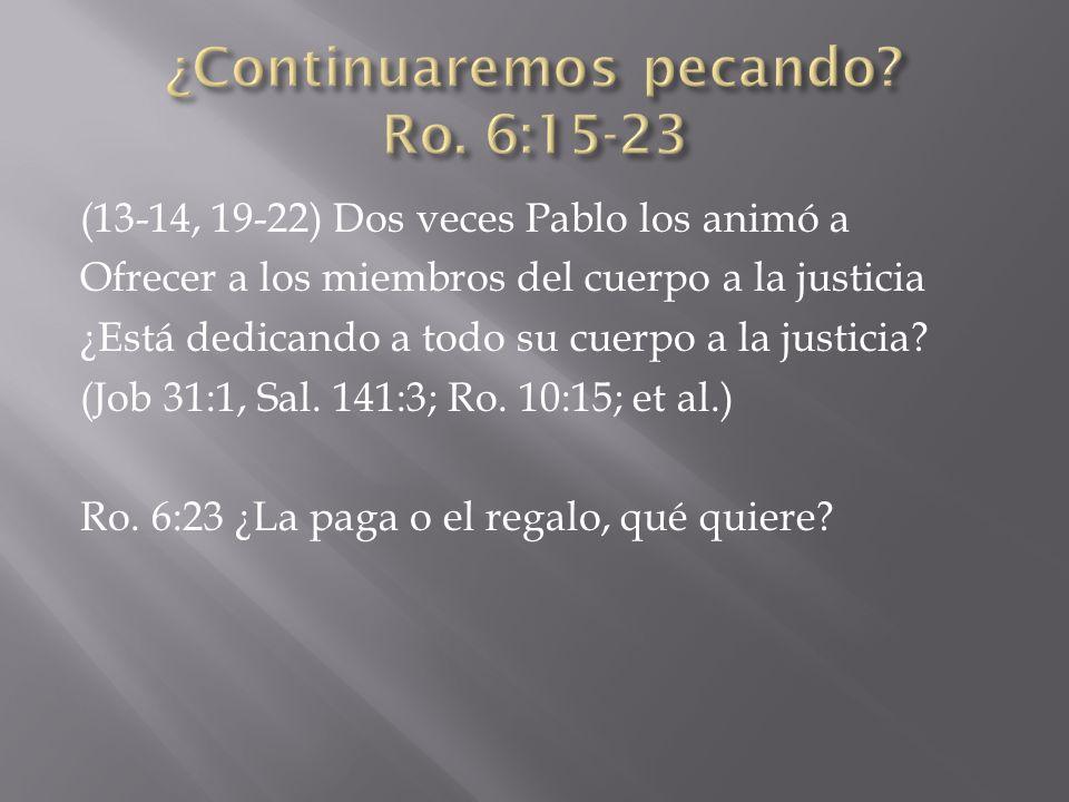 (13-14, 19-22) Dos veces Pablo los animó a Ofrecer a los miembros del cuerpo a la justicia ¿Está dedicando a todo su cuerpo a la justicia? (Job 31:1,