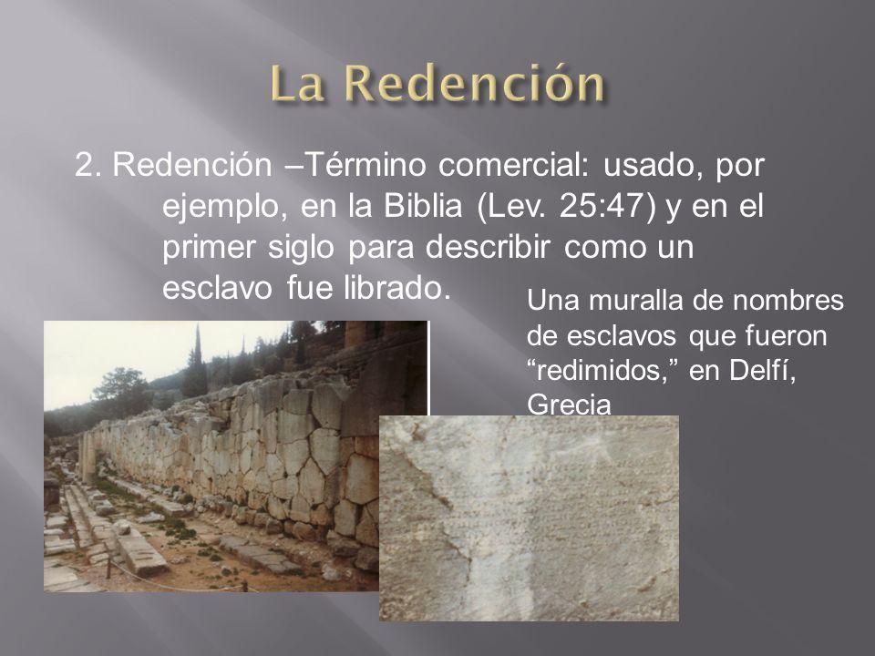 2. Redención –Término comercial: usado, por ejemplo, en la Biblia (Lev. 25:47) y en el primer siglo para describir como un esclavo fue librado. Una mu