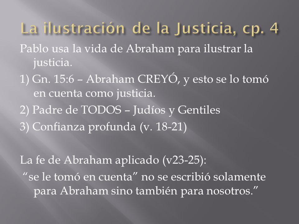 Pablo usa la vida de Abraham para ilustrar la justicia. 1) Gn. 15:6 – Abraham CREYÓ, y esto se lo tomó en cuenta como justicia. 2) Padre de TODOS – Ju