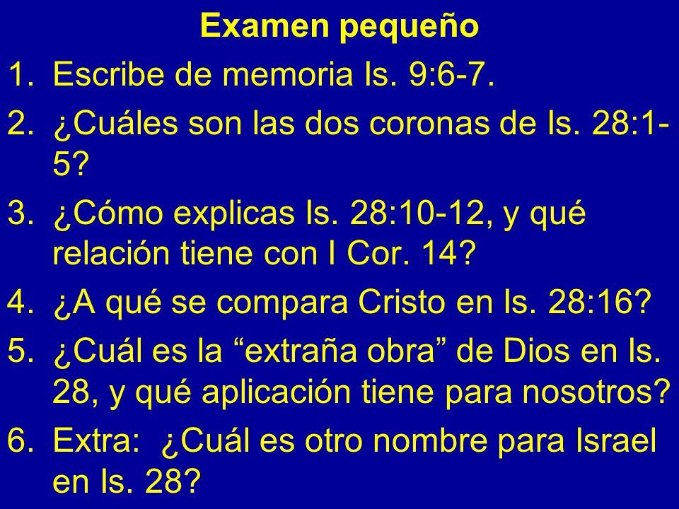 Examen pequeño 1.Escribe de memoria Is. 9:6-7. 2.¿Cuáles son las dos coronas de Is. 28:1- 5? 3.¿Cómo explicas Is. 28:10-12, y qué relación tiene con I