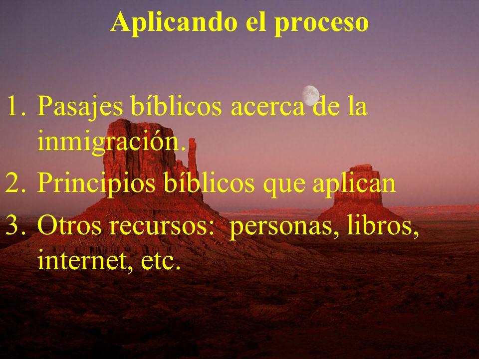Aplicando el proceso 1.Pasajes bíblicos acerca de la inmigración. 2.Principios bíblicos que aplican 3.Otros recursos: personas, libros, internet, etc.