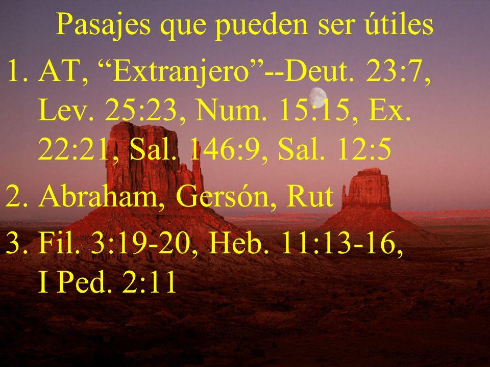 Pasajes que pueden ser útiles 1.AT, Extranjero--Deut. 23:7, Lev. 25:23, Num. 15:15, Ex. 22:21, Sal. 146:9, Sal. 12:5 2.Abraham, Gersón, Rut 3.Fil. 3:1