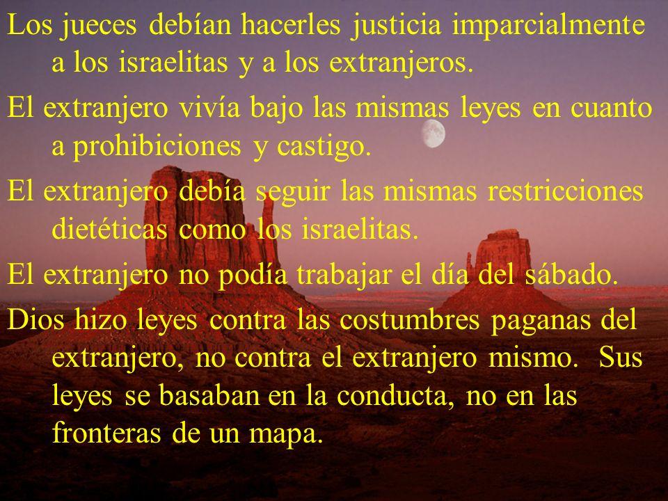Los jueces debían hacerles justicia imparcialmente a los israelitas y a los extranjeros. El extranjero vivía bajo las mismas leyes en cuanto a prohibi
