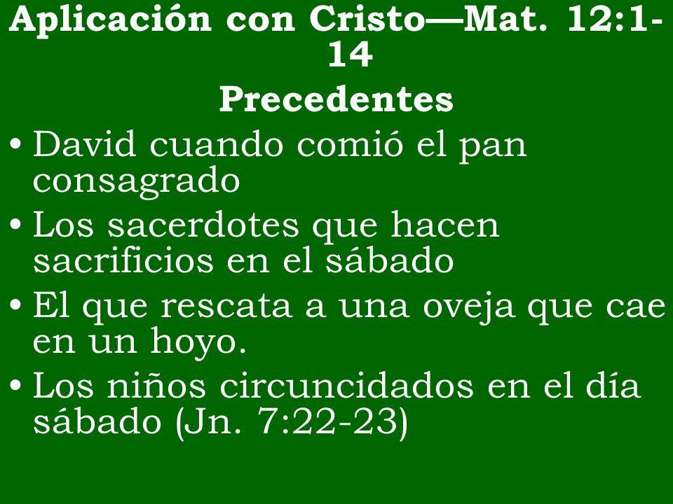 Aplicación con CristoMat. 12:1- 14 Precedentes David cuando comió el pan consagrado Los sacerdotes que hacen sacrificios en el sábado El que rescata a