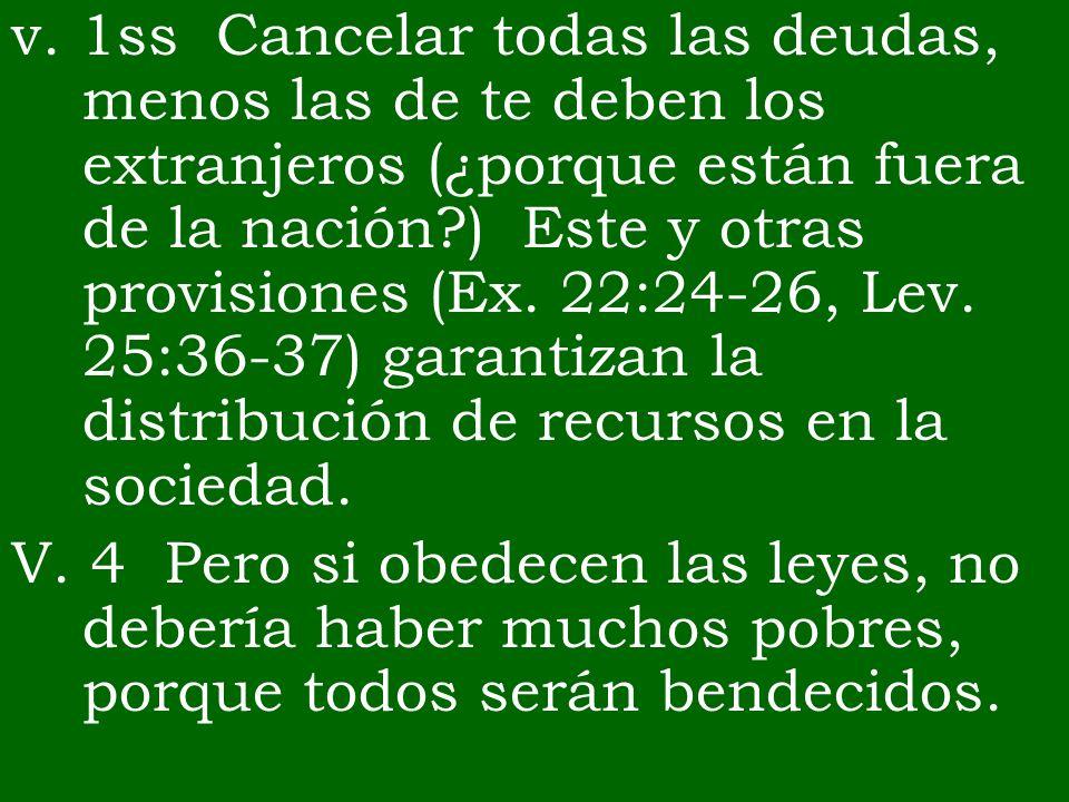 v. 1ss Cancelar todas las deudas, menos las de te deben los extranjeros (¿porque están fuera de la nación?) Este y otras provisiones (Ex. 22:24-26, Le