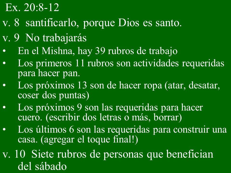 Ex. 20:8-12 v. 8 santificarlo, porque Dios es santo. v. 9 No trabajarás En el Mishna, hay 39 rubros de trabajo Los primeros 11 rubros son actividades