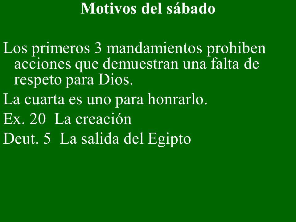 Motivos del sábado Los primeros 3 mandamientos prohiben acciones que demuestran una falta de respeto para Dios. La cuarta es uno para honrarlo. Ex. 20