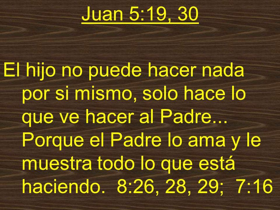 Juan 5:19, 30 El hijo no puede hacer nada por si mismo, solo hace lo que ve hacer al Padre...