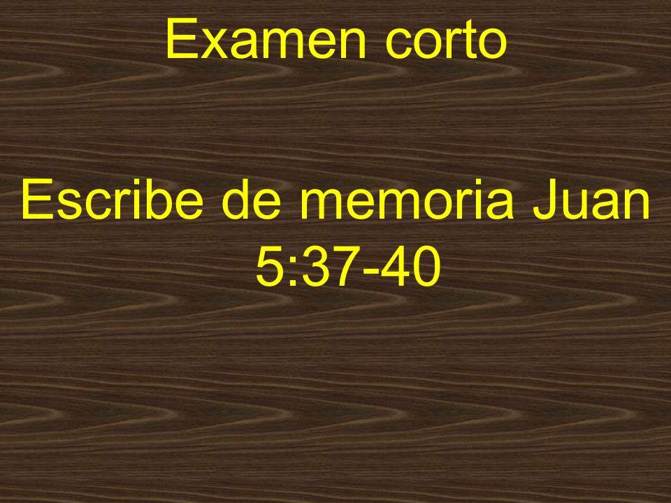 Examen corto Escribe de memoria Juan 5:37-40
