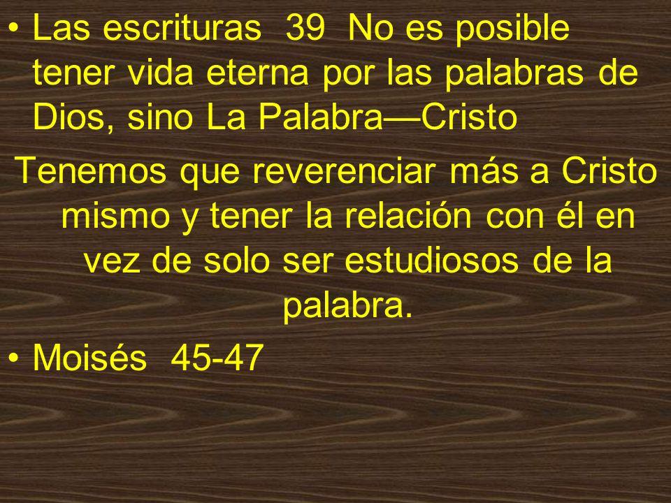Las escrituras 39 No es posible tener vida eterna por las palabras de Dios, sino La PalabraCristo Tenemos que reverenciar más a Cristo mismo y tener la relación con él en vez de solo ser estudiosos de la palabra.