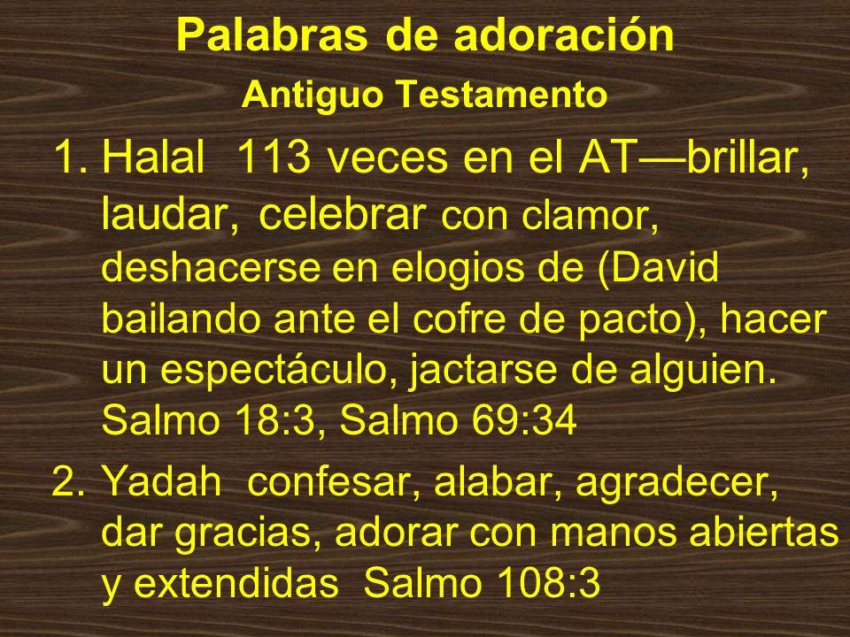 Palabras de adoración Antiguo Testamento 1.Halal 113 veces en el ATbrillar, laudar, celebrar con clamor, deshacerse en elogios de (David bailando ante el cofre de pacto), hacer un espectáculo, jactarse de alguien.