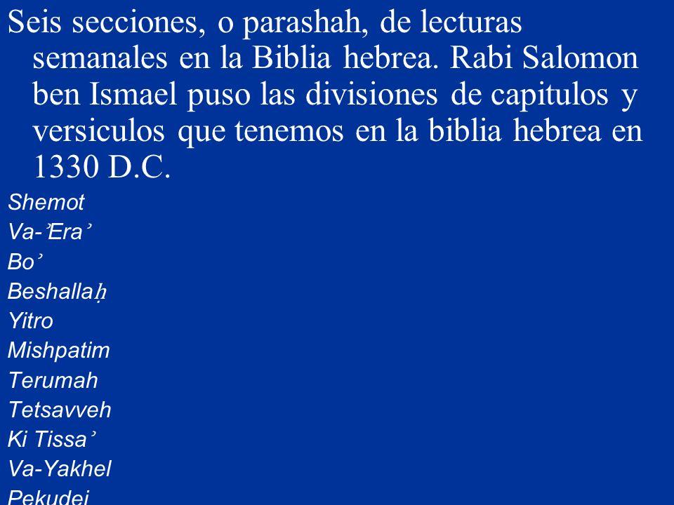 Seis secciones, o parashah, de lecturas semanales en la Biblia hebrea. Rabi Salomon ben Ismael puso las divisiones de capitulos y versiculos que tenem
