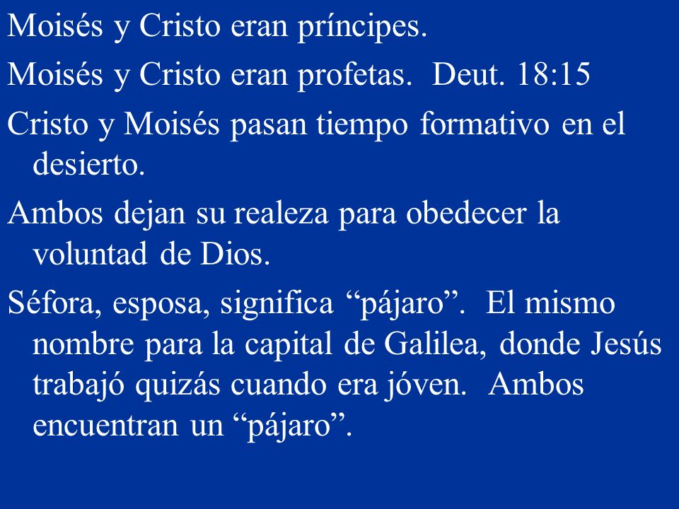 Moisés y Cristo eran príncipes. Moisés y Cristo eran profetas. Deut. 18:15 Cristo y Moisés pasan tiempo formativo en el desierto. Ambos dejan su reale