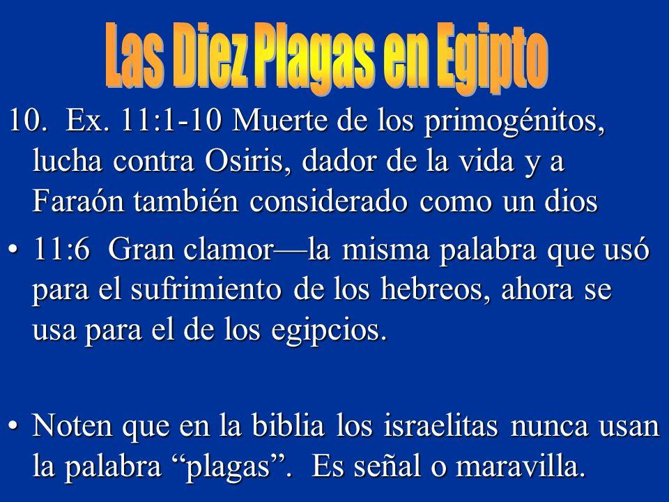 10. Ex. 11:1-10 Muerte de los primogénitos, lucha contra Osiris, dador de la vida y a Faraón también considerado como un dios 11:6 Gran clamorla misma
