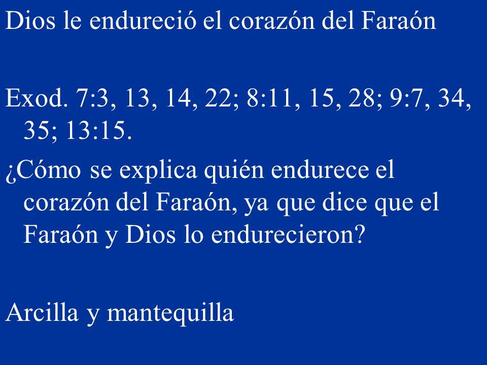 Dios le endureció el corazón del Faraón Exod. 7:3, 13, 14, 22; 8:11, 15, 28; 9:7, 34, 35; 13:15. ¿Cómo se explica quién endurece el corazón del Faraón