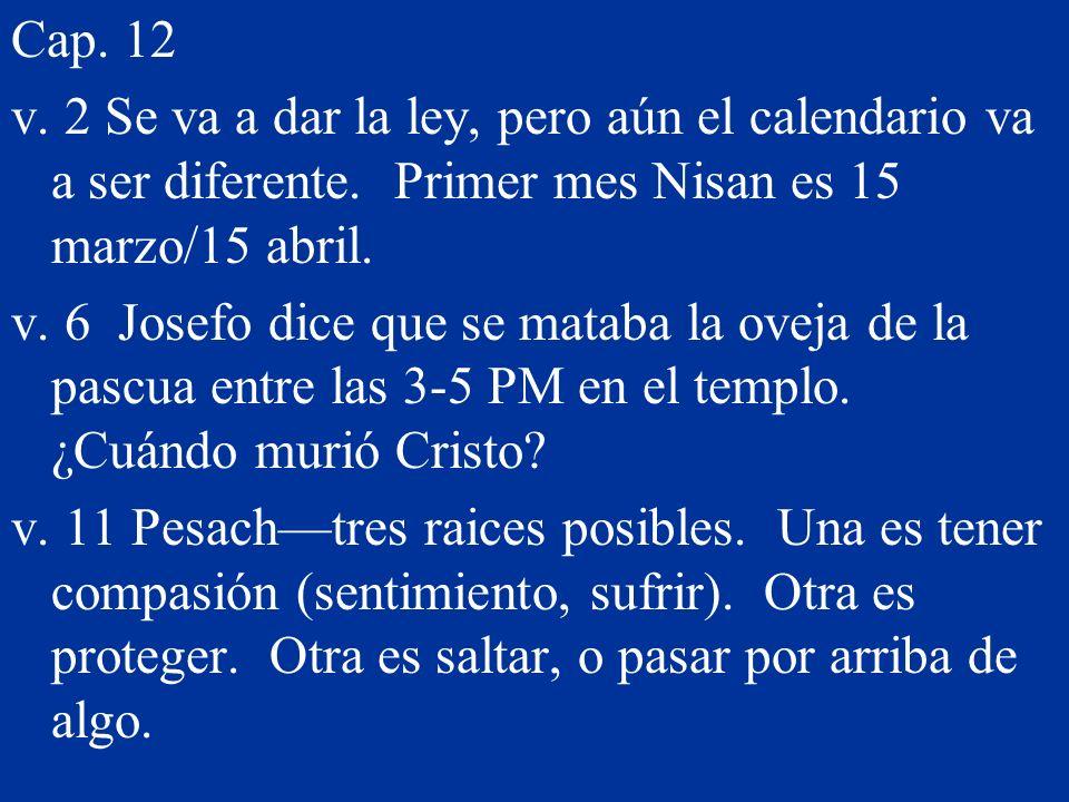 Cap. 12 v. 2 Se va a dar la ley, pero aún el calendario va a ser diferente. Primer mes Nisan es 15 marzo/15 abril. v. 6 Josefo dice que se mataba la o