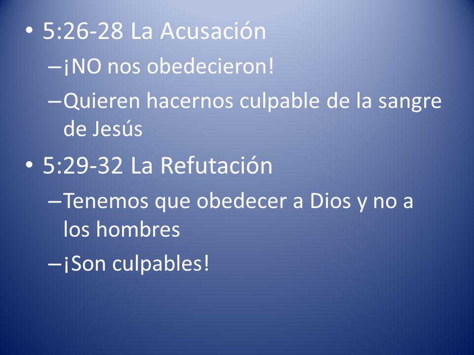 5:26-28 La Acusación – ¡NO nos obedecieron! – Quieren hacernos culpable de la sangre de Jesús 5:29-32 La Refutación – Tenemos que obedecer a Dios y no