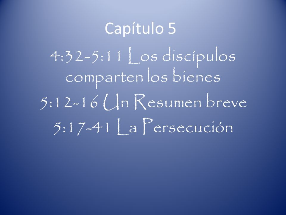 Capítulo 5 4:32-5:11 Los discípulos comparten los bienes 5:12-16 Un Resumen breve 5:17-41 La Persecución