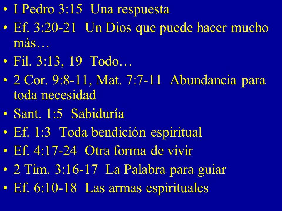 I Pedro 3:15 Una respuesta Ef. 3:20-21 Un Dios que puede hacer mucho más… Fil. 3:13, 19 Todo… 2 Cor. 9:8-11, Mat. 7:7-11 Abundancia para toda necesida