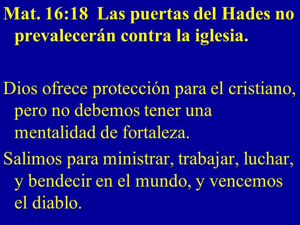 Mat. 16:18 Las puertas del Hades no prevalecerán contra la iglesia. Dios ofrece protección para el cristiano, pero no debemos tener una mentalidad de