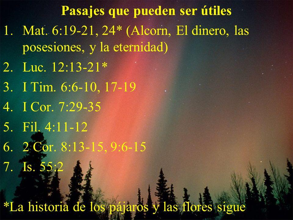 Pasajes que pueden ser útiles 1.Mat. 6:19-21, 24* (Alcorn, El dinero, las posesiones, y la eternidad) 2.Luc. 12:13-21* 3.I Tim. 6:6-10, 17-19 4.I Cor.