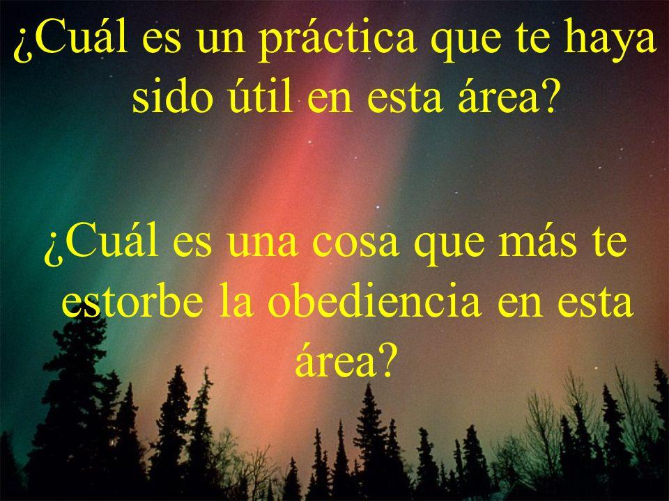 ¿Cuál es un práctica que te haya sido útil en esta área? ¿Cuál es una cosa que más te estorbe la obediencia en esta área?