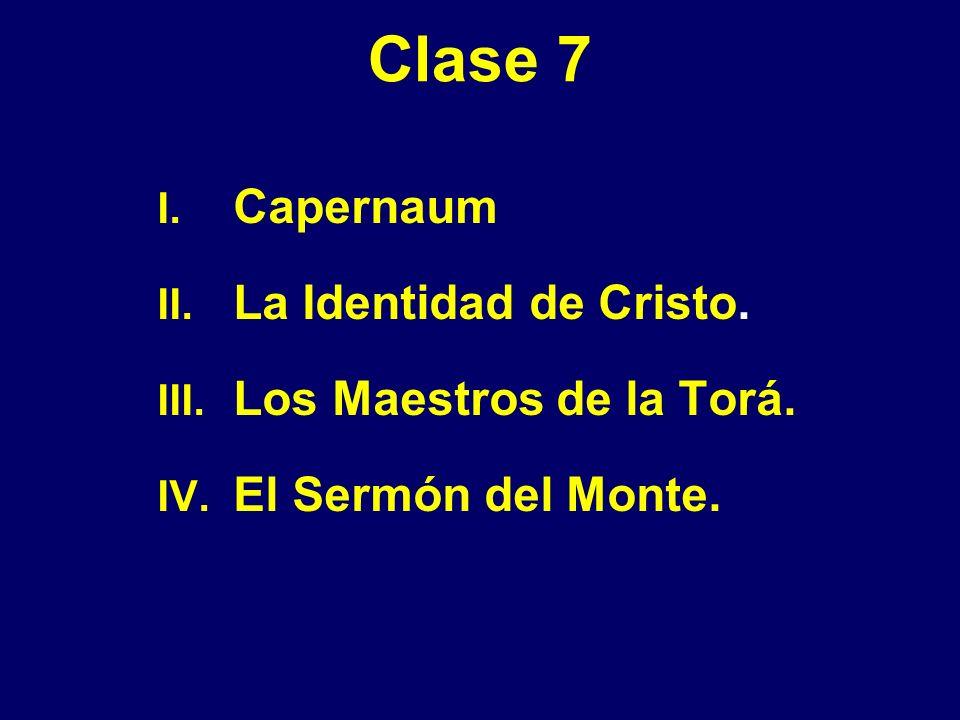 Clase 7 I. Capernaum II. La Identidad de Cristo. III. Los Maestros de la Torá. IV. El Sermón del Monte.