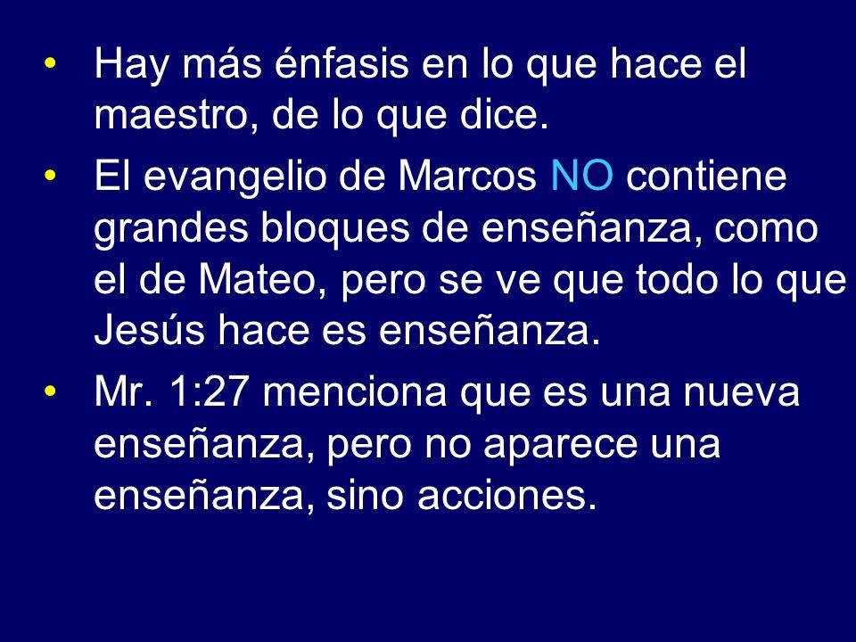 Hay más énfasis en lo que hace el maestro, de lo que dice. El evangelio de Marcos NO contiene grandes bloques de enseñanza, como el de Mateo, pero se