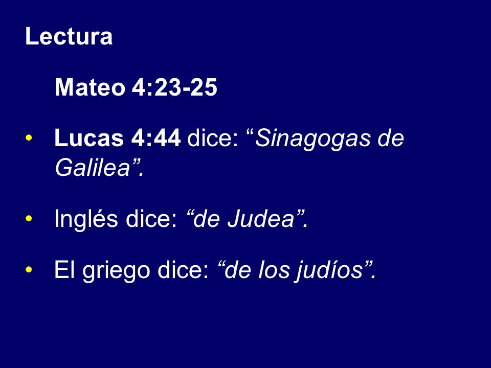 Lectura Mateo 4:23-25 Lucas 4:44 dice: Sinagogas de Galilea. Inglés dice: de Judea. El griego dice: de los judíos.