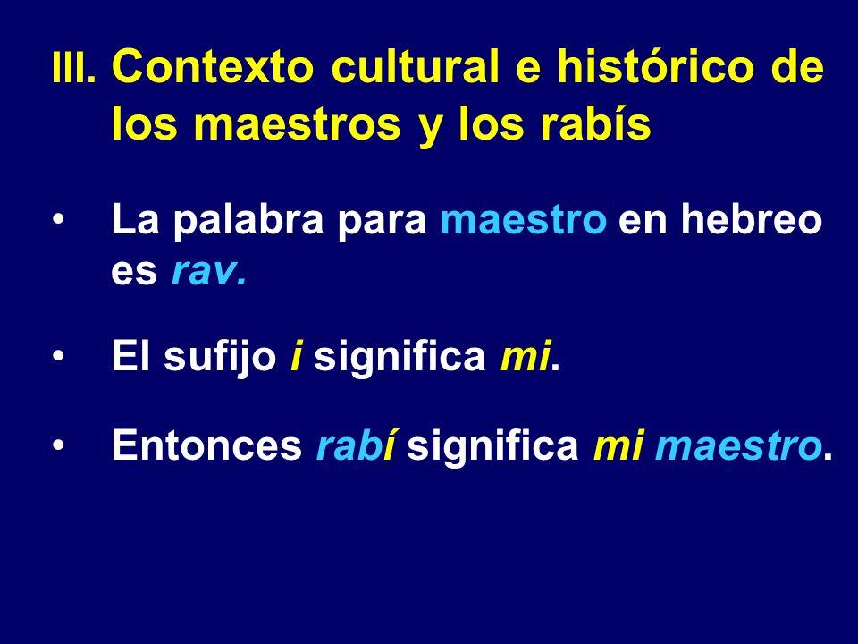 III. Contexto cultural e histórico de los maestros y los rabís La palabra para maestro en hebreo es rav. El sufijo i significa mi. Entonces rabí signi
