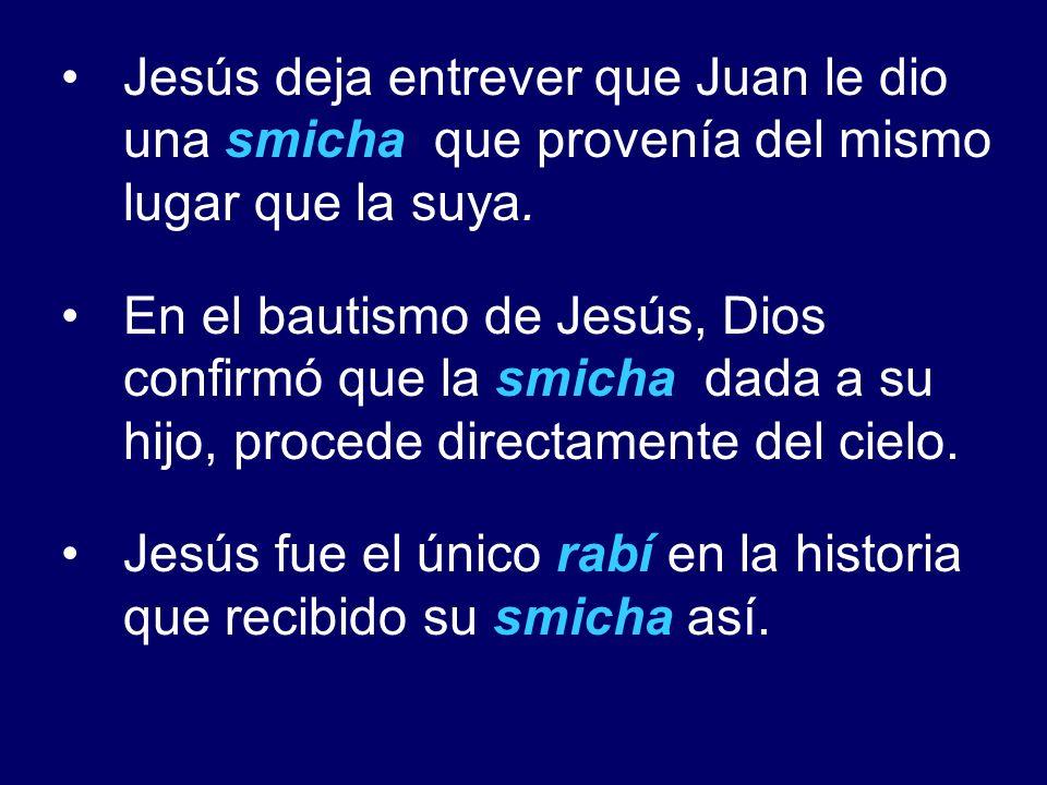 Jesús deja entrever que Juan le dio una smicha que provenía del mismo lugar que la suya. En el bautismo de Jesús, Dios confirmó que la smicha dada a s