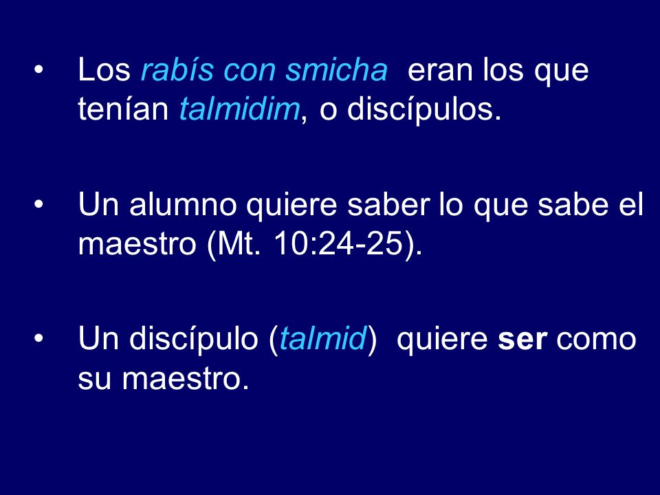 Los rabís con smicha eran los que tenían talmidim, o discípulos. Un alumno quiere saber lo que sabe el maestro (Mt. 10:24-25). Un discípulo (talmid) q