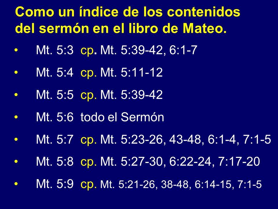 Mt. 5:3 cp. Mt. 5:39-42, 6:1-7 Mt. 5:4 cp. Mt. 5:11-12 Mt. 5:5 cp. Mt. 5:39-42 Mt. 5:6 todo el Sermón Mt. 5:7 cp. Mt. 5:23-26, 43-48, 6:1-4, 7:1-5 Mt.