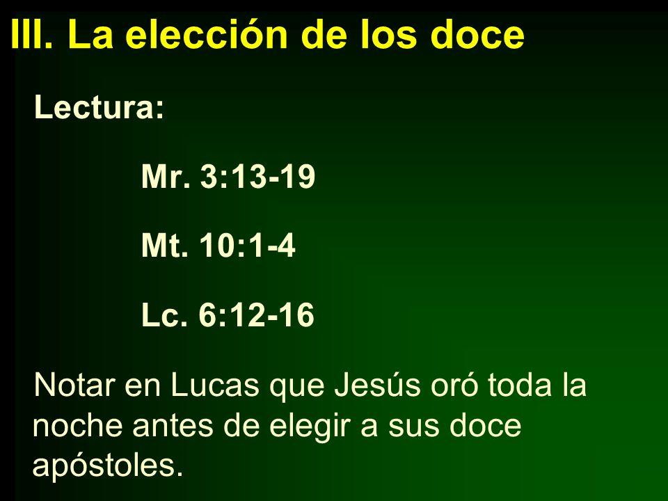 III. La elección de los doce Lectura: Mr. 3:13-19 Mt. 10:1-4 Lc. 6:12-16 Notar en Lucas que Jesús oró toda la noche antes de elegir a sus doce apóstol