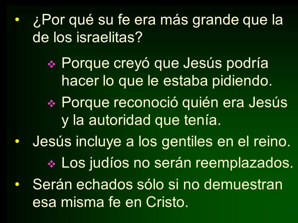 ¿Por qué su fe era más grande que la de los israelitas? Porque creyó que Jesús podría hacer lo que le estaba pidiendo. Porque reconoció quién era Jesú