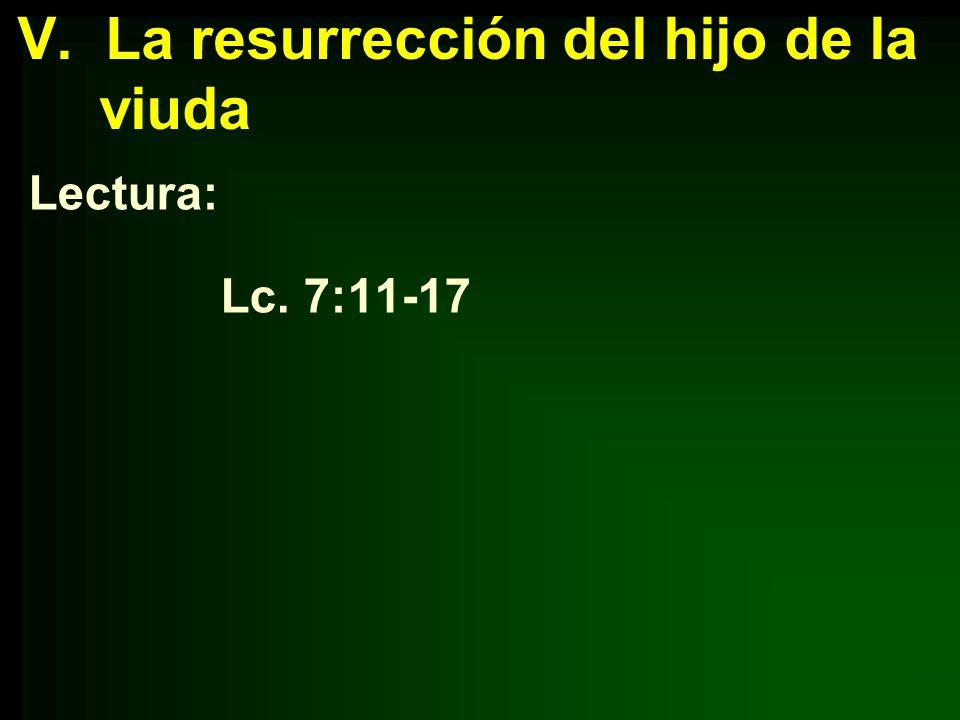V. La resurrección del hijo de la viuda Lectura: Lc. 7:11-17