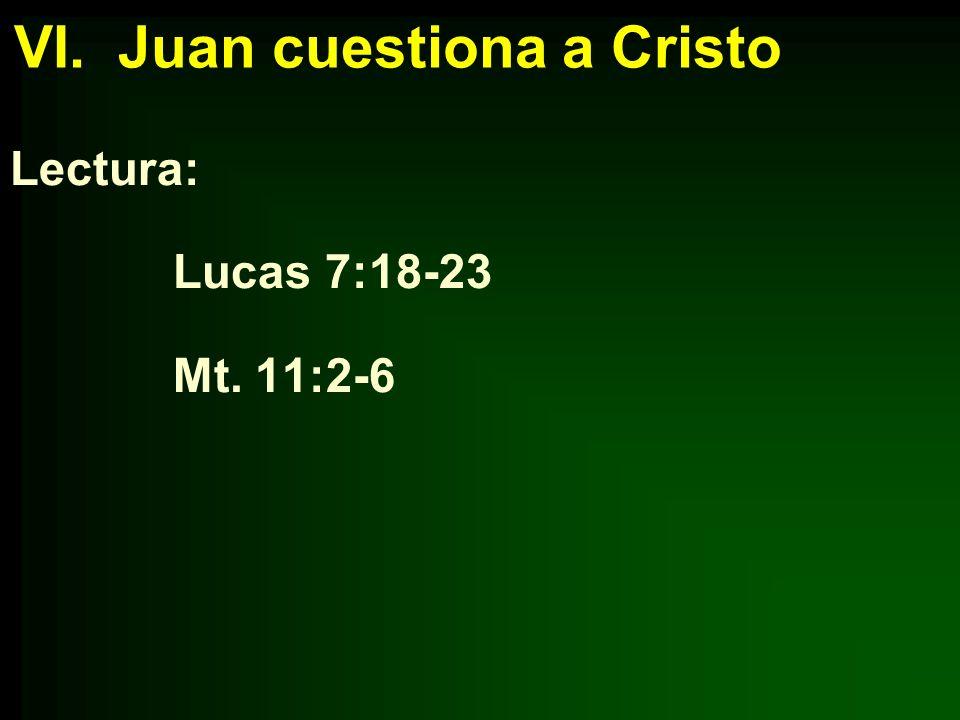 VI. Juan cuestiona a Cristo Lectura: Lucas 7:18-23 Mt. 11:2-6