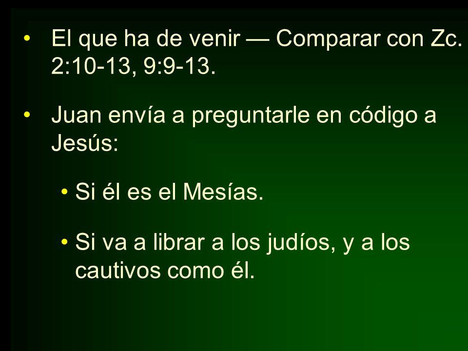 El que ha de venir Comparar con Zc. 2:10-13, 9:9-13. Juan envía a preguntarle en código a Jesús: Si él es el Mesías. Si va a librar a los judíos, y a