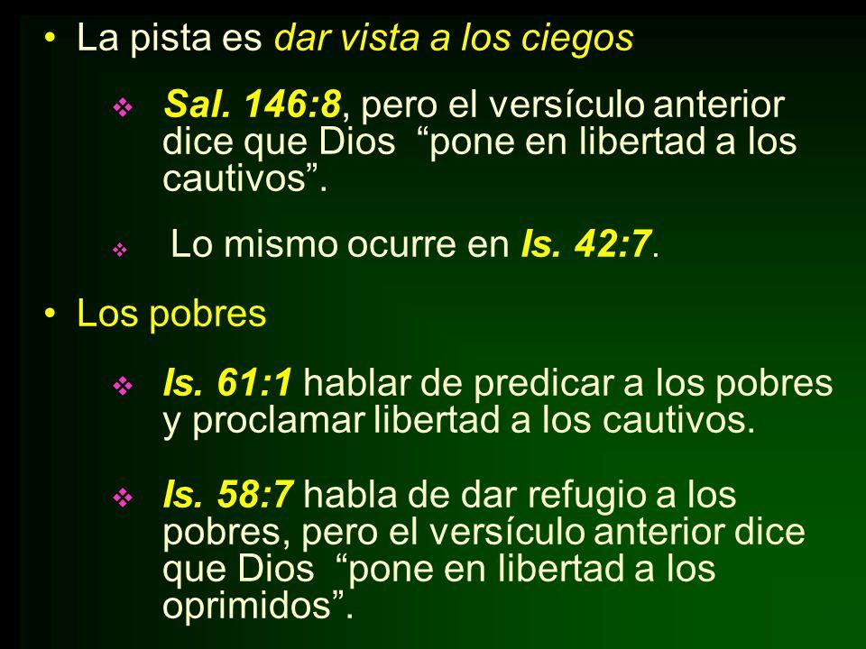 La pista es dar vista a los ciegos Sal. 146:8, pero el versículo anterior dice que Dios pone en libertad a los cautivos. Lo mismo ocurre en Is. 42:7.