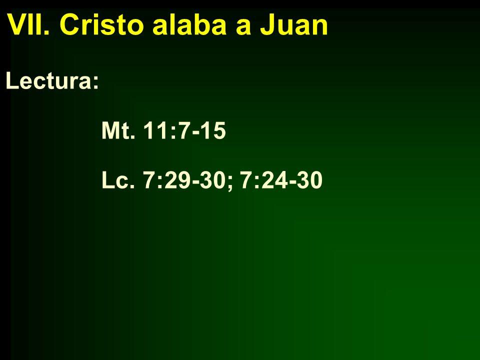 VII. Cristo alaba a Juan Lectura: Mt. 11:7-15 Lc. 7:29-30; 7:24-30