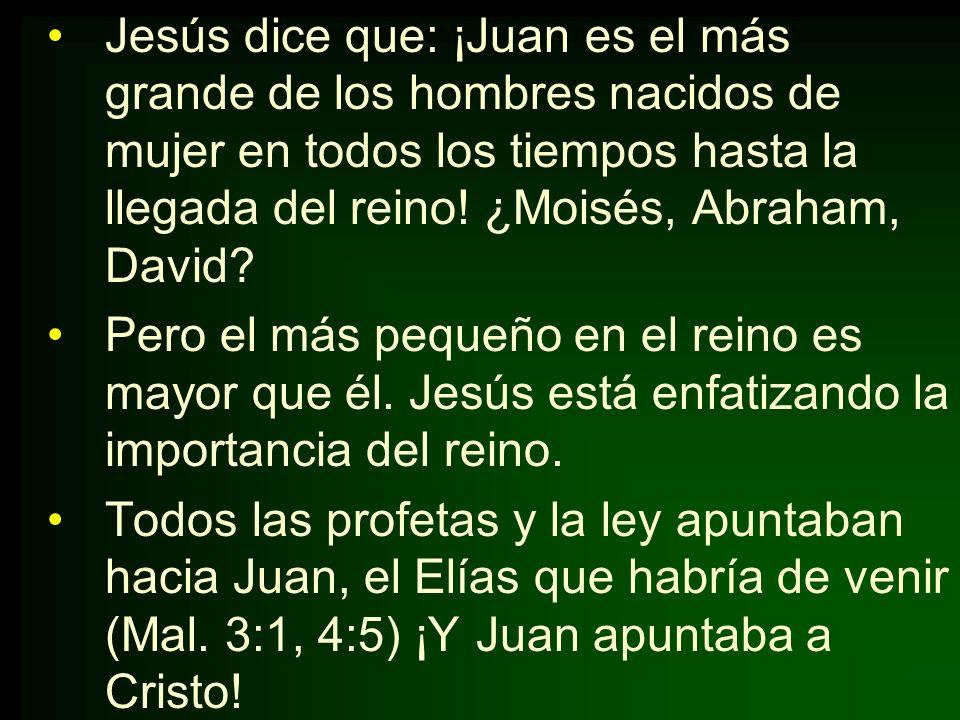 Jesús dice que: ¡Juan es el más grande de los hombres nacidos de mujer en todos los tiempos hasta la llegada del reino! ¿Moisés, Abraham, David? Pero