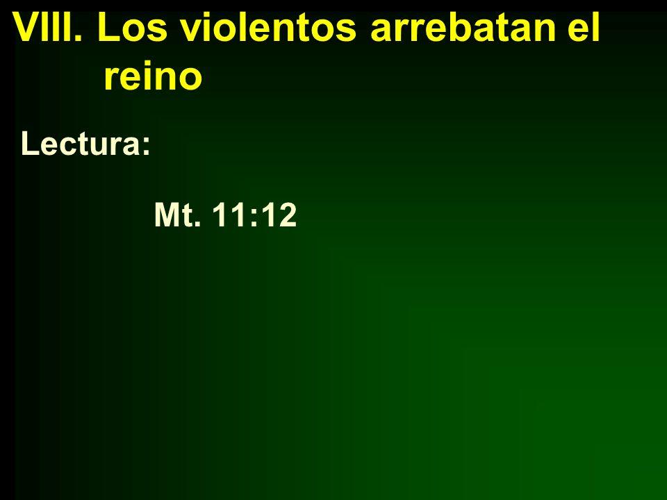 VIII. Los violentos arrebatan el reino Lectura: Mt. 11:12