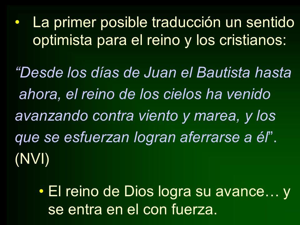 La primer posible traducción un sentido optimista para el reino y los cristianos: Desde los días de Juan el Bautista hasta ahora, el reino de los ciel